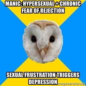 Bipolar Owl - Manic: hypersexual + chronic fear of rejection sexual frustration triggers depression