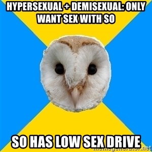 Bipolar Owl - Hypersexual + demisexual: only want sex with SO so has low sex drive