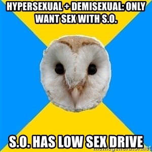 Bipolar Owl - hypersexual + demisexual: only want sex with s.o. s.o. has low sex drive