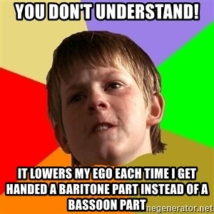 Angry School Boy - you don't understand! it lowers my ego each time i get handed a baritone part instead of a bassoon part