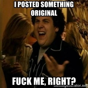 Fuck Me Right ? - I Posted something original Fuck me, right?
