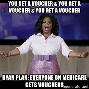 free giveaway oprah - YOU GET A VOUCHER & YOU GET A VOUCHER & YOU GET A VOUCHER RYAN PLAN: EVERYONE ON mEDICARE GETS VOUCHERS