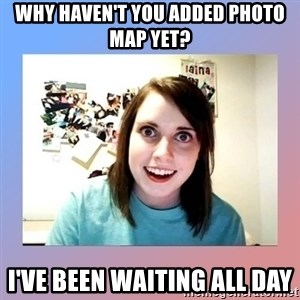 crazy girl friend - Why haven't you added photo map yet? I've been waiting all day