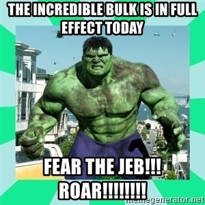 THe Incredible hulk - The incredible Bulk is in full effect today fear the jeb!!! roar!!!!!!!!