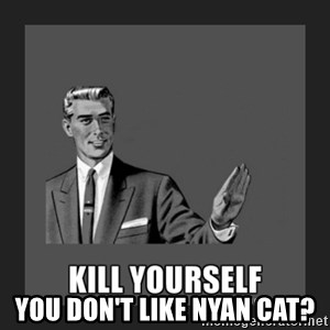 kill yourself guy - You don't like nyan cat?