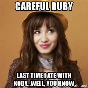Demi Lovato - CAREFUL RUBY LAST TIME I ATE WITH KODY...WELL, YOU KNOW