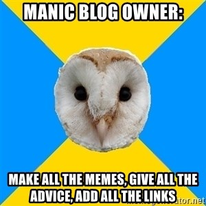 Bipolar Owl - Manic blog owner: make all the memes, give all the advice, add all the links