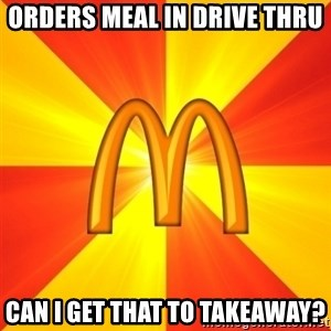 Maccas Meme - orders meal in drive thru can i get that to takeaway?