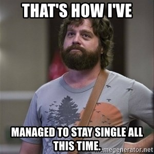 Alan Hangover - That's how I've Managed to stay single all this time.
