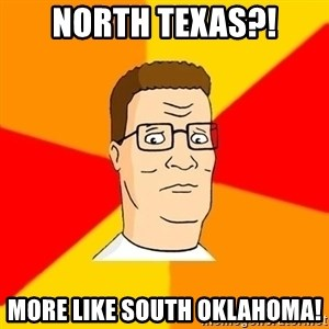 Hank Hill - North Texas?! More Like South Oklahoma!