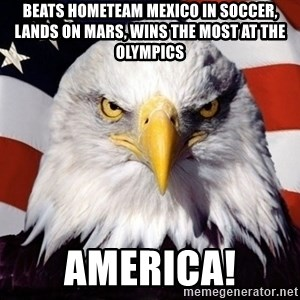 American Pride Eagle - Beats hometeam mexico in soccer, Lands on mars, Wins the most at the olympics America!