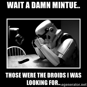 Sad Trooper - wait a damn mintue.. those were the droids i was looking for..