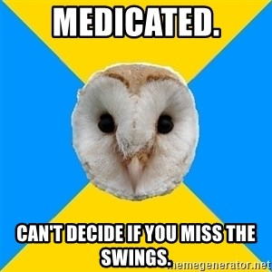 Bipolar Owl - Medicated. can't decide if you miss the swings.