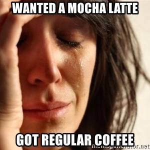 First World Problems - wanted a mocha latte got regular coffee