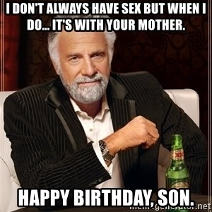 The Most Interesting Man In The World - I don't always have sex but when I do... it's with your mother. happy birthday, son.