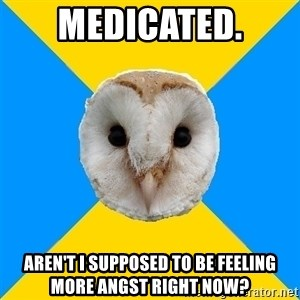 Bipolar Owl - medicated. aren't i supposed to be feeling more angst right now?