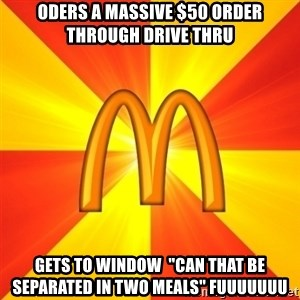 "Maccas Meme - Oders a massive $50 order through drive thru gets to window  ""can that be SEPARATED in two meals"" fuuuuuuu"