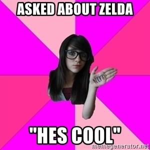 """Idiot Nerd Girl - asked about zelda """"hes cool"""""""