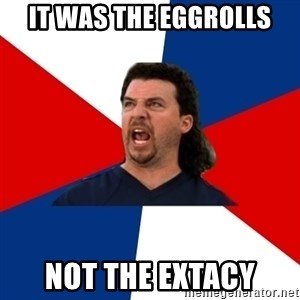 kenny powers - it was the eggrolls Not the Extacy