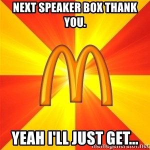 Maccas Meme - Next Speaker Box thank you. Yeah I'll just get...