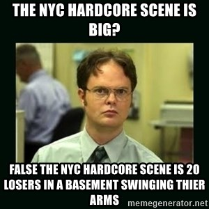 Schrute facts - The nyc hardcore scene is big? False the nyc hardcore scene is 20 losers in a basement swinging thier arms