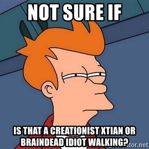 Futurama Fry - not sure if is that a creationist xtian or braindead idiot walking?