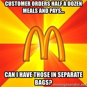 Maccas Meme - Customer orders half a dozen meals and pays... Can I have those in separate bags?