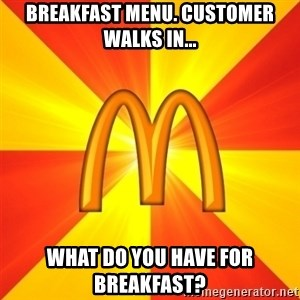 Maccas Meme - Breakfast menu. Customer walks in... What do you have for breakfast?