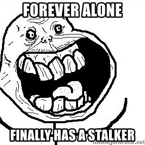 Happy Forever Alone - FOREVER ALONE FINALLY HAS A STALKER