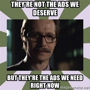 Commissioner Gordon  - They're not the ads we deserve but they're the Ads we need right now
