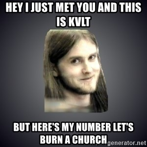 Typical Varg - Hey I just met you and this is kvlt  but here's my number let's burn a church