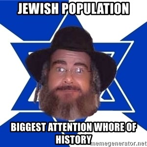 Advice Jew - Jewish population biggest attention whore of history
