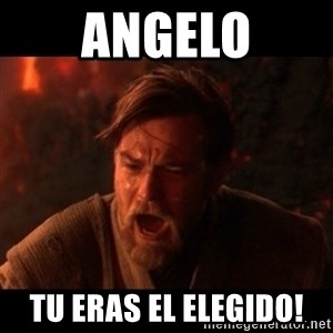 You were the chosen one  - aNGELO TU ERAS EL ELEGIDO!