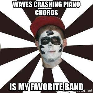 Juggalo Chris - Waves crashing piano chords is my favorite band