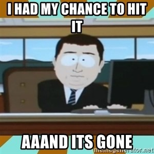 And it's gone - I HAD my chance to hit  it   Aaand its gone