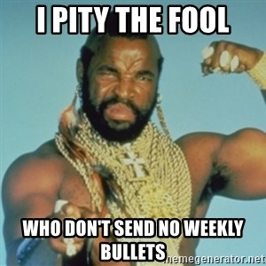 PITY THE FOOL - I PITY THE FOOL Who DON't SEND no weekly bullets