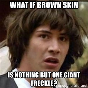 what if meme - What if brown skin is nothing but one giant freckle?