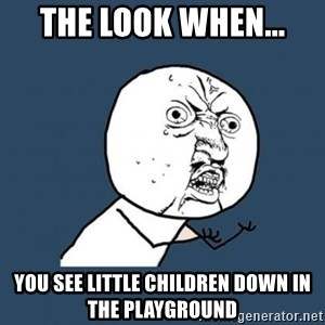 Y U no listen? - THE LOOK WHEN... YOU SEE LITTLE CHILDREN DOWN IN THE PLAYGROUND