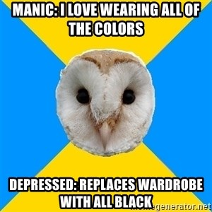 Bipolar Owl - Manic: I love wearing all of the colors Depressed: replaces wardrobe with all black
