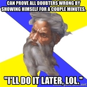 """God - Can prove all doubters wrong by showing himself for a couple minutes. """"I'll do it later, LOL."""""""