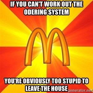 Maccas Meme - if you can't work out the odering system you're obviously too stupid to leave the house