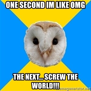 Bipolar Owl - ONE SECOND IM LIKE OMG THE NEXT... SCREW THE WORLD!!!
