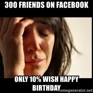First World Problems - 300 friends on facebook only 10% wish Happy birthday