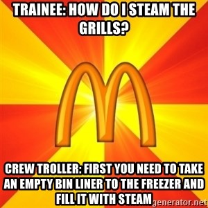 Maccas Meme - Trainee: How Do I Steam the grills? Crew Troller: first you need to take an empty bin liner to the freezer and fill it with steam