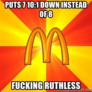 Maccas Meme - Puts 7 10:1 down instead of 8 fucking ruthless