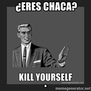 kill yourself guy -  ¿ERES CHACA?                                                                                                                                  .