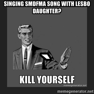 kill yourself guy - singing smdfma song with lesbo daughter? `