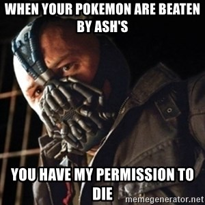 Only then you have my permission to die - When your pokemon are beaten by ash's you have my permission to die