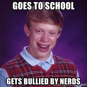 Bad Luck Brian - Goes to school gets bullied by nerds