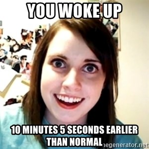 obsessed girlfriend - YOU WOKE UP 10 MINUTES 5 SECONDS EARLIER THAN NORMAL